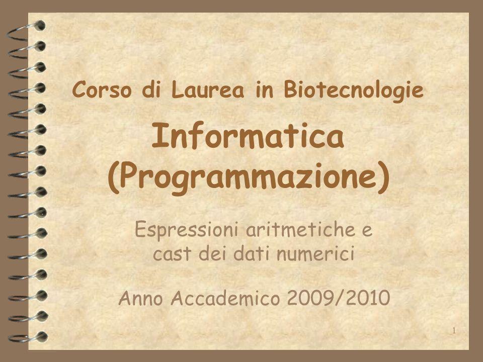 1 Corso di Laurea in Biotecnologie Informatica (Programmazione) Espressioni aritmetiche e cast dei dati numerici Anno Accademico 2009/2010