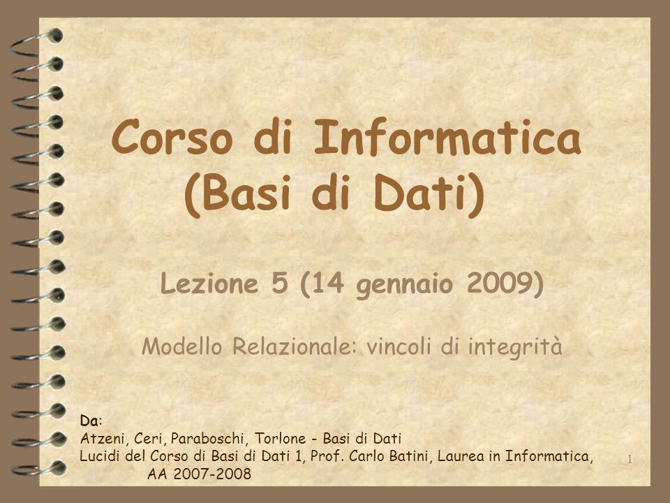 1 Corso di Informatica (Basi di Dati) Lezione 5 (14 gennaio 2009) Modello Relazionale: vincoli di integrità Da: Atzeni, Ceri, Paraboschi, Torlone - Ba