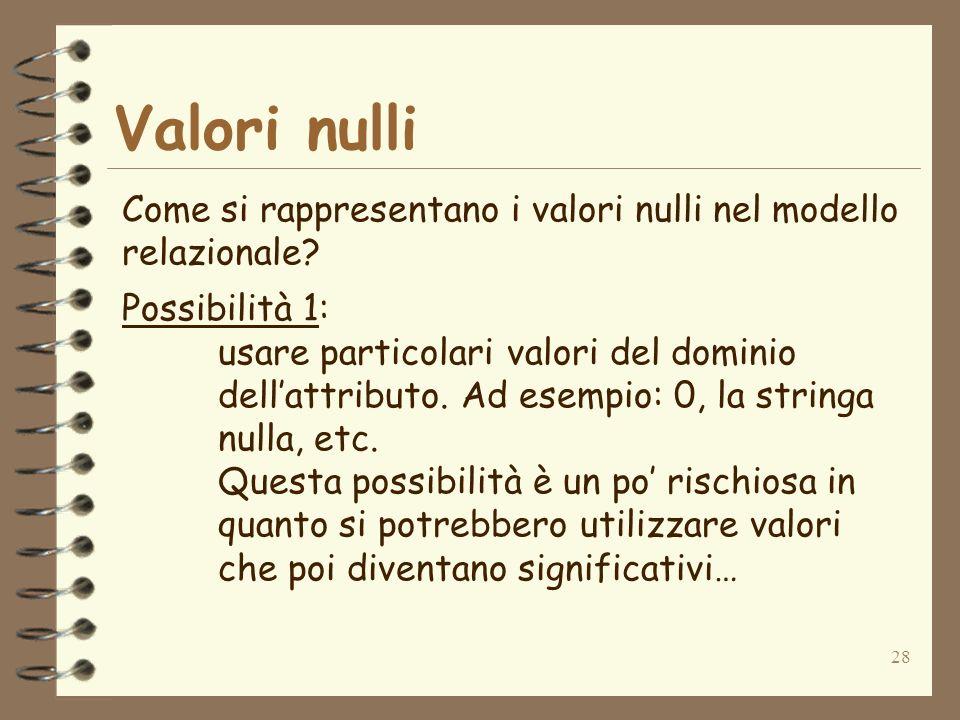 28 Valori nulli Come si rappresentano i valori nulli nel modello relazionale? Possibilità 1: usare particolari valori del dominio dellattributo. Ad es