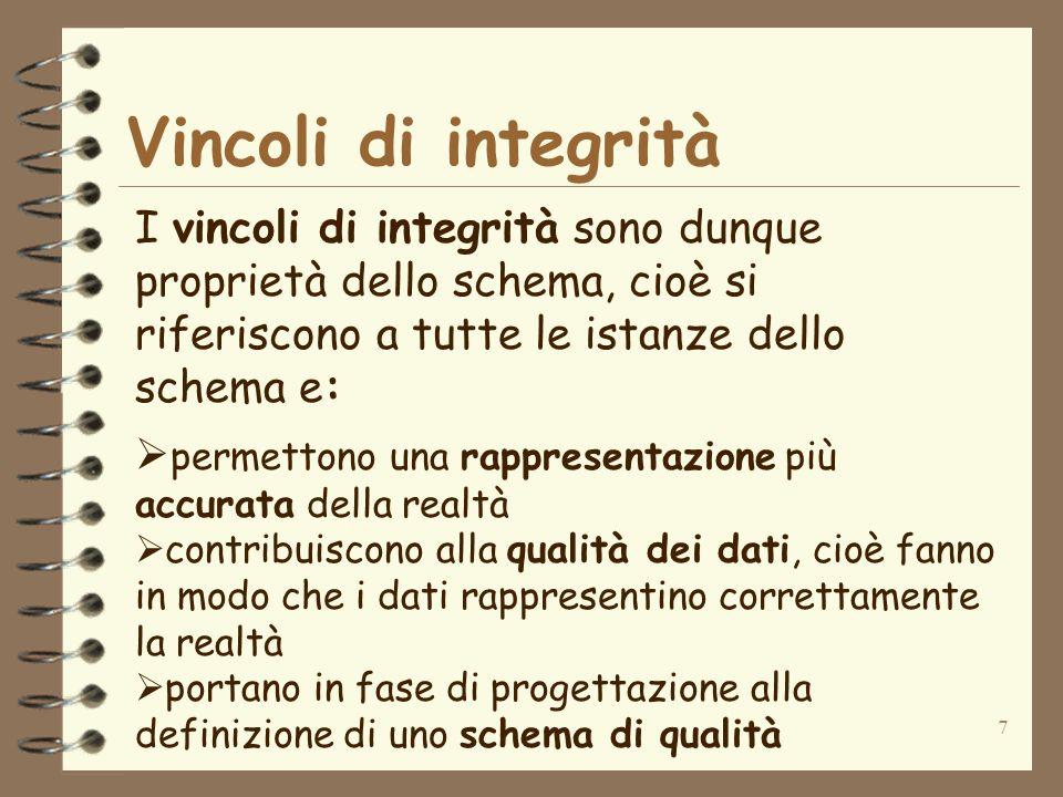 7 Vincoli di integrità I vincoli di integrità sono dunque proprietà dello schema, cioè si riferiscono a tutte le istanze dello schema e: permettono un