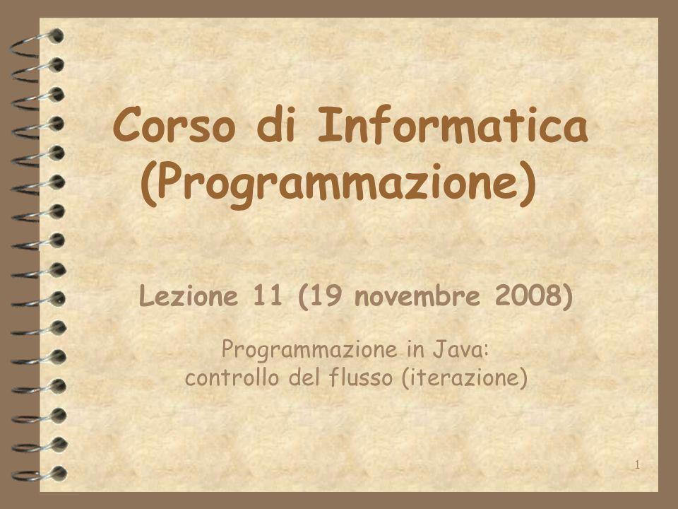 1 Corso di Informatica (Programmazione) Lezione 11 (19 novembre 2008) Programmazione in Java: controllo del flusso (iterazione)