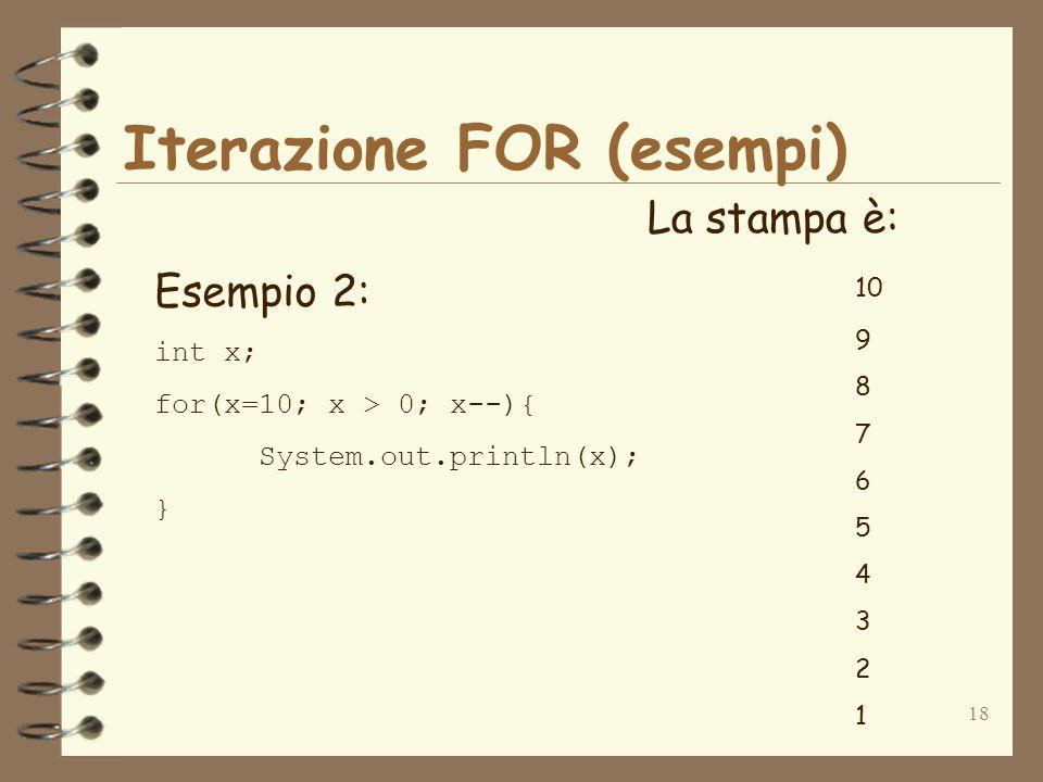 18 Iterazione FOR (esempi) Esempio 2: int x; for(x=10; x > 0; x--){ System.out.println(x); } La stampa è: 10 9 8 7 6 5 4 3 2 1