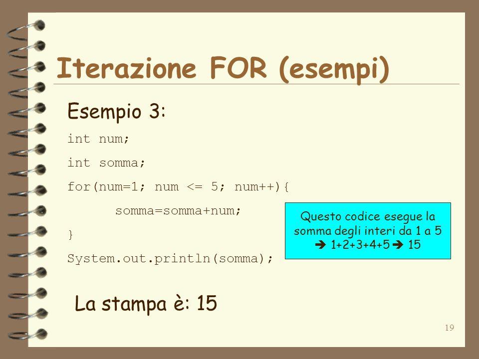 19 Iterazione FOR (esempi) Esempio 3: int num; int somma; for(num=1; num <= 5; num++){ somma=somma+num; } System.out.println(somma); La stampa è: 15 Questo codice esegue la somma degli interi da 1 a 5 1+2+3+4+5 15