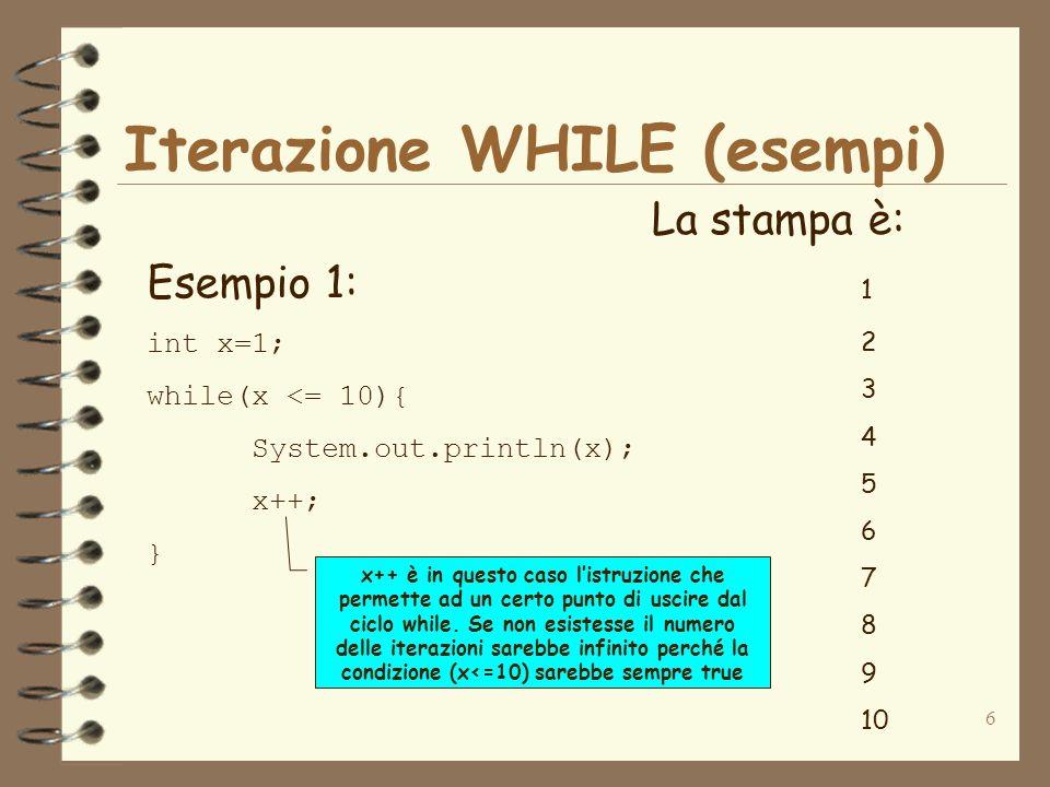 6 Iterazione WHILE (esempi) Esempio 1: int x=1; while(x <= 10){ System.out.println(x); x++; } La stampa è: 1 2 3 4 5 6 7 8 9 10 x++ è in questo caso listruzione che permette ad un certo punto di uscire dal ciclo while.