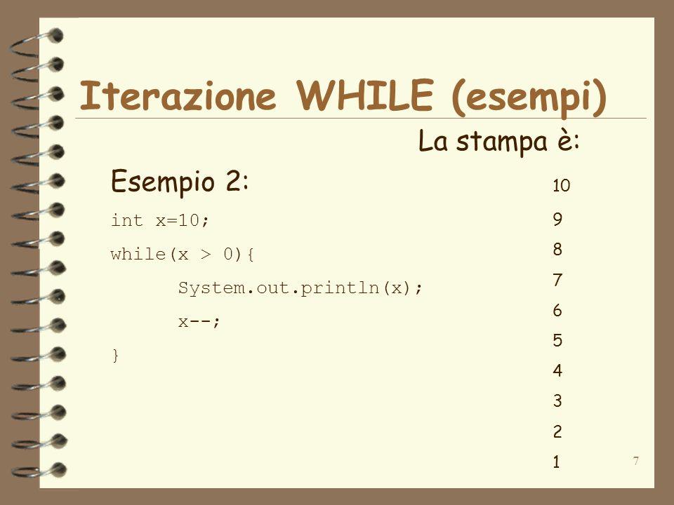 8 Iterazione WHILE (esempi) Esempio 3: int num=1; int somma=0; while(num <= 5){ somma=somma+num; num++; } System.out.println(somma); La stampa è: 15 Questo codice esegue la somma degli interi da 1 a 5 1+2+3+4+5 15