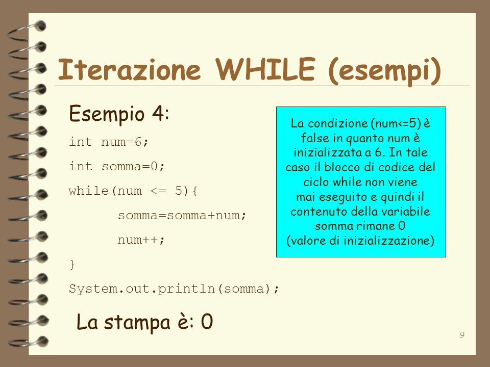 9 Iterazione WHILE (esempi) Esempio 4: int num=6; int somma=0; while(num <= 5){ somma=somma+num; num++; } System.out.println(somma); La stampa è: 0 La condizione (num<=5) è false in quanto num è inizializzata a 6.
