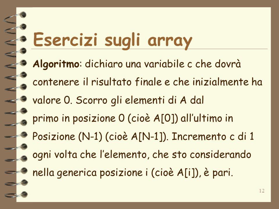 12 Esercizi sugli array Algoritmo: dichiaro una variabile c che dovrà contenere il risultato finale e che inizialmente ha valore 0. Scorro gli element
