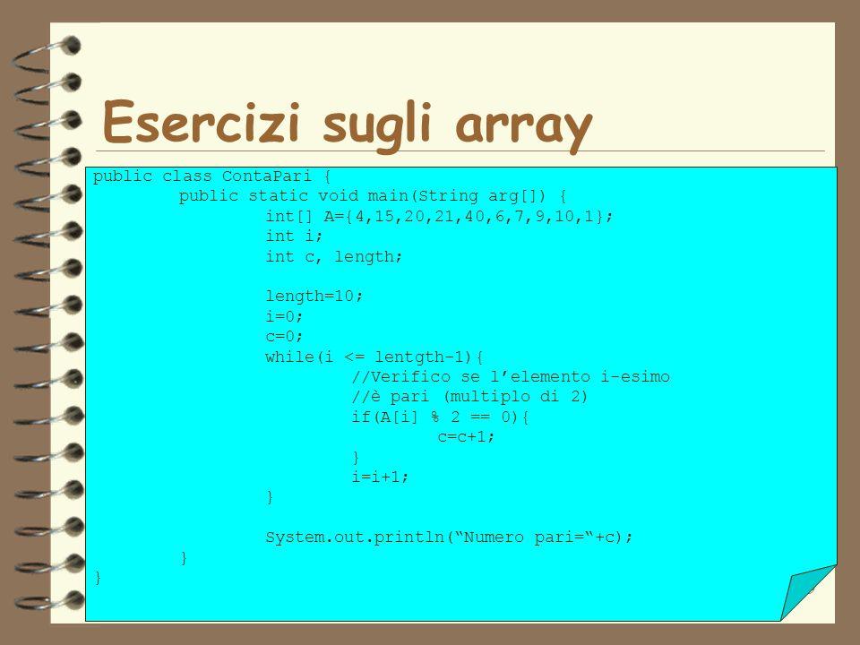 19 Esercizi sugli array public class ContaPari { public static void main(String arg[]) { int[] A={4,15,20,21,40,6,7,9,10,1}; int i; int c, length; len