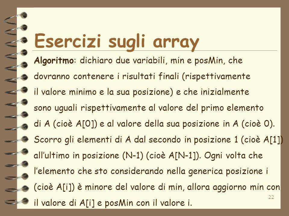 22 Esercizi sugli array Algoritmo: dichiaro due variabili, min e posMin, che dovranno contenere i risultati finali (rispettivamente il valore minimo e la sua posizione) e che inizialmente sono uguali rispettivamente al valore del primo elemento di A (cioè A[0]) e al valore della sua posizione in A (cioè 0).