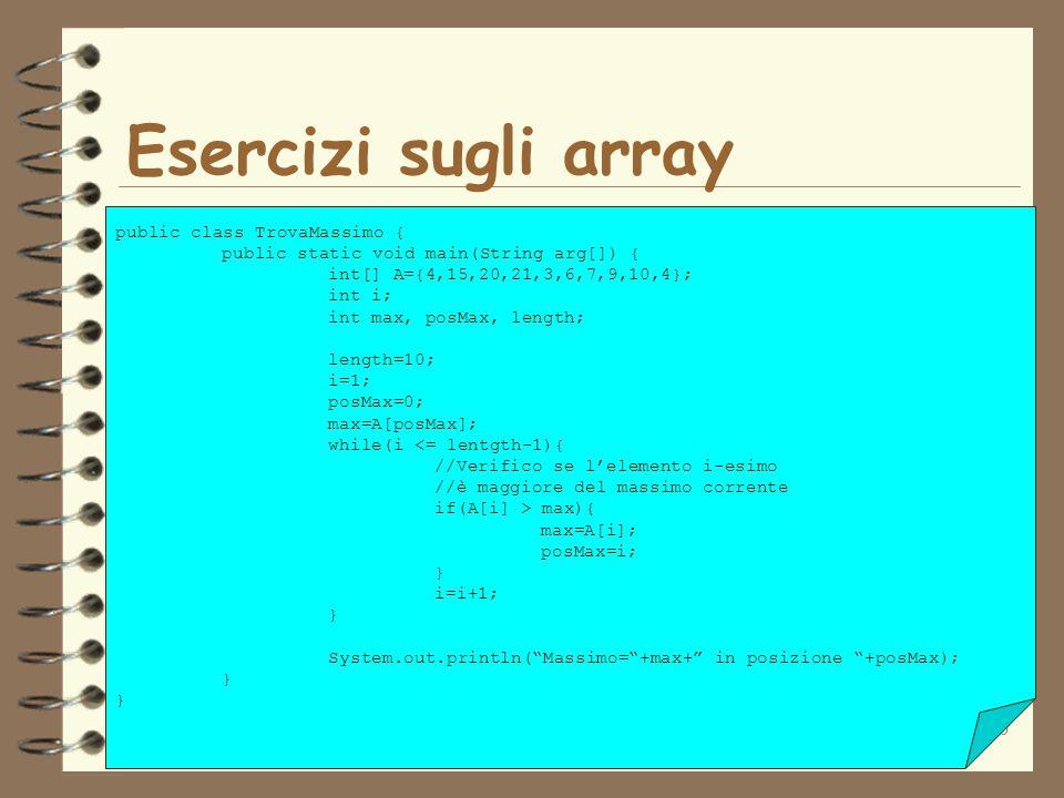30 Esercizi sugli array public class TrovaMassimo { public static void main(String arg[]) { int[] A={4,15,20,21,3,6,7,9,10,4}; int i; int max, posMax,