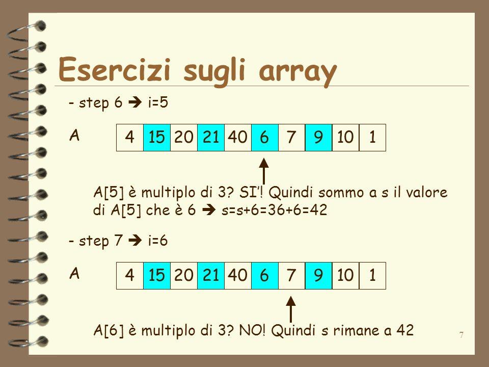 7 Esercizi sugli array 415202140679101 A - step 6 i=5 A[5] è multiplo di 3? SI! Quindi sommo a s il valore di A[5] che è 6 s=s+6=36+6=42 4152021406791