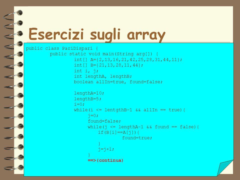 13 Esercizi sugli array public class PariDispari { public static void main(String arg[]) { int[] A={2,13,16,21,42,25,28,31,44,11}; int[] B={21,13,28,1