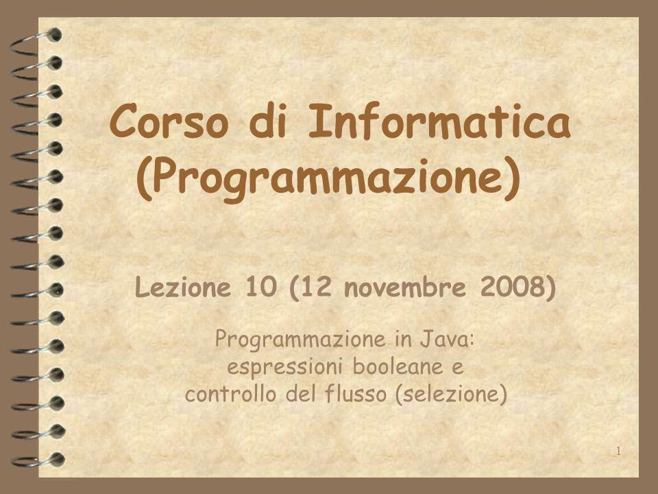 1 Corso di Informatica (Programmazione) Lezione 10 (12 novembre 2008) Programmazione in Java: espressioni booleane e controllo del flusso (selezione)