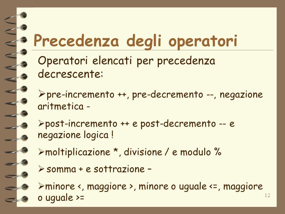 12 Precedenza degli operatori Operatori elencati per precedenza decrescente: pre-incremento ++, pre-decremento --, negazione aritmetica - post-incremento ++ e post-decremento -- e negazione logica .