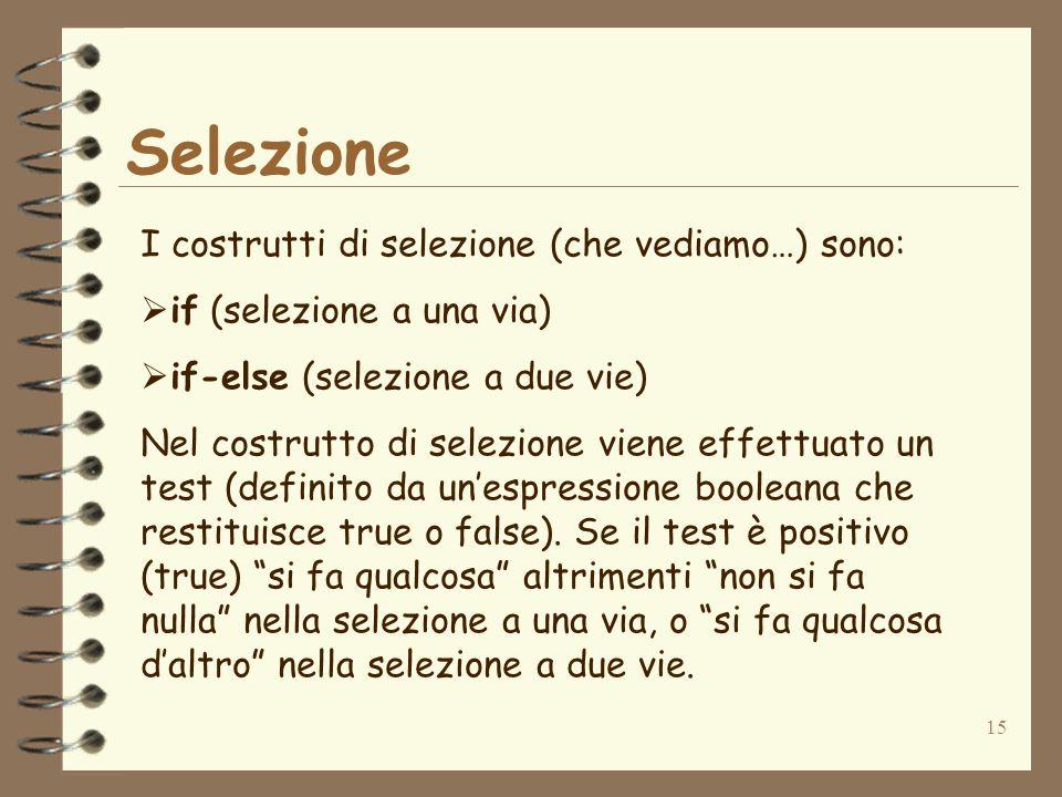 15 Selezione I costrutti di selezione (che vediamo…) sono: if (selezione a una via) if-else (selezione a due vie) Nel costrutto di selezione viene effettuato un test (definito da unespressione booleana che restituisce true o false).
