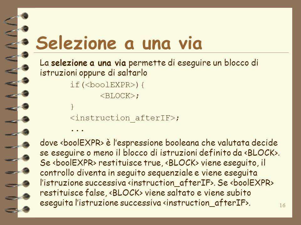 16 Selezione a una via La selezione a una via permette di eseguire un blocco di istruzioni oppure di saltarlo if( ){ ; } ;...