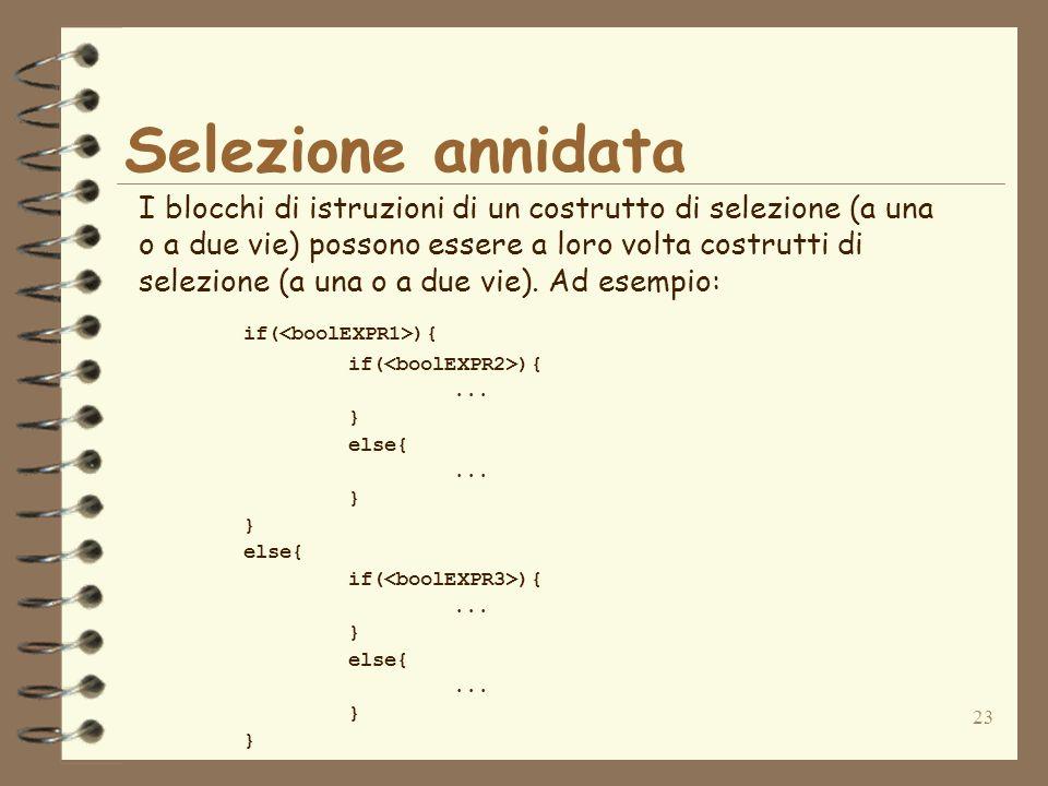 23 Selezione annidata I blocchi di istruzioni di un costrutto di selezione (a una o a due vie) possono essere a loro volta costrutti di selezione (a una o a due vie).