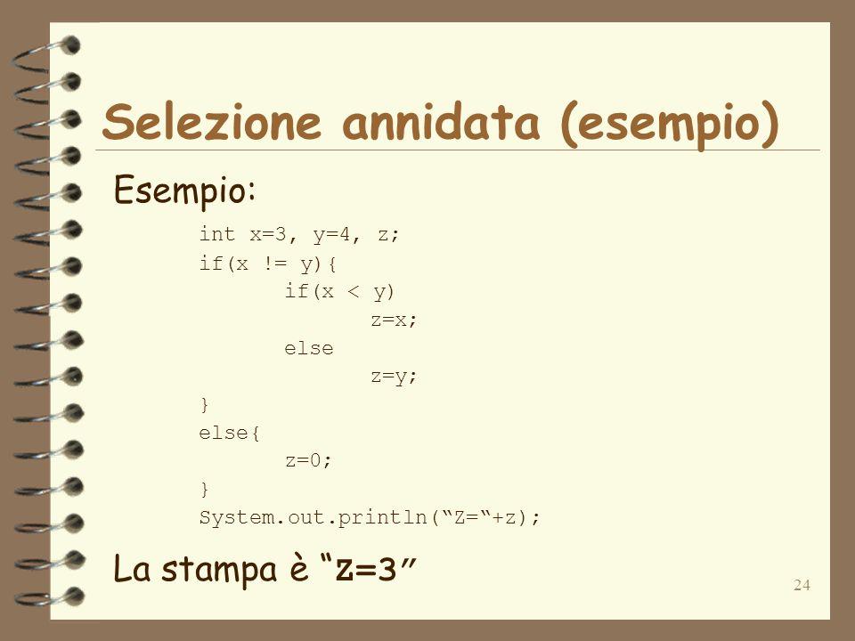 24 Selezione annidata (esempio) Esempio: int x=3, y=4, z; if(x != y){ if(x < y) z=x; else z=y; } else{ z=0; } System.out.println(Z=+z); La stampa è Z=3