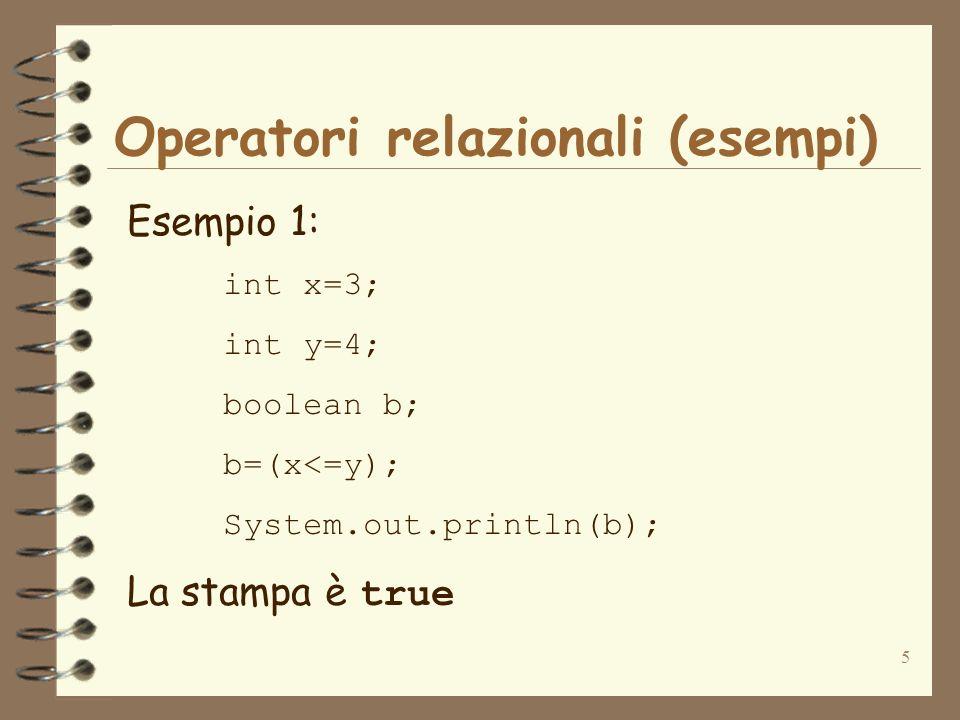 5 Operatori relazionali (esempi) Esempio 1: int x=3; int y=4; boolean b; b=(x<=y); System.out.println(b); La stampa è true