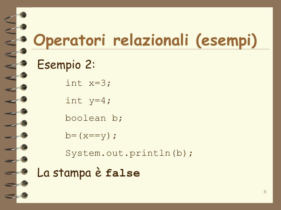 6 Operatori relazionali (esempi) Esempio 2: int x=3; int y=4; boolean b; b=(x==y); System.out.println(b); La stampa è false