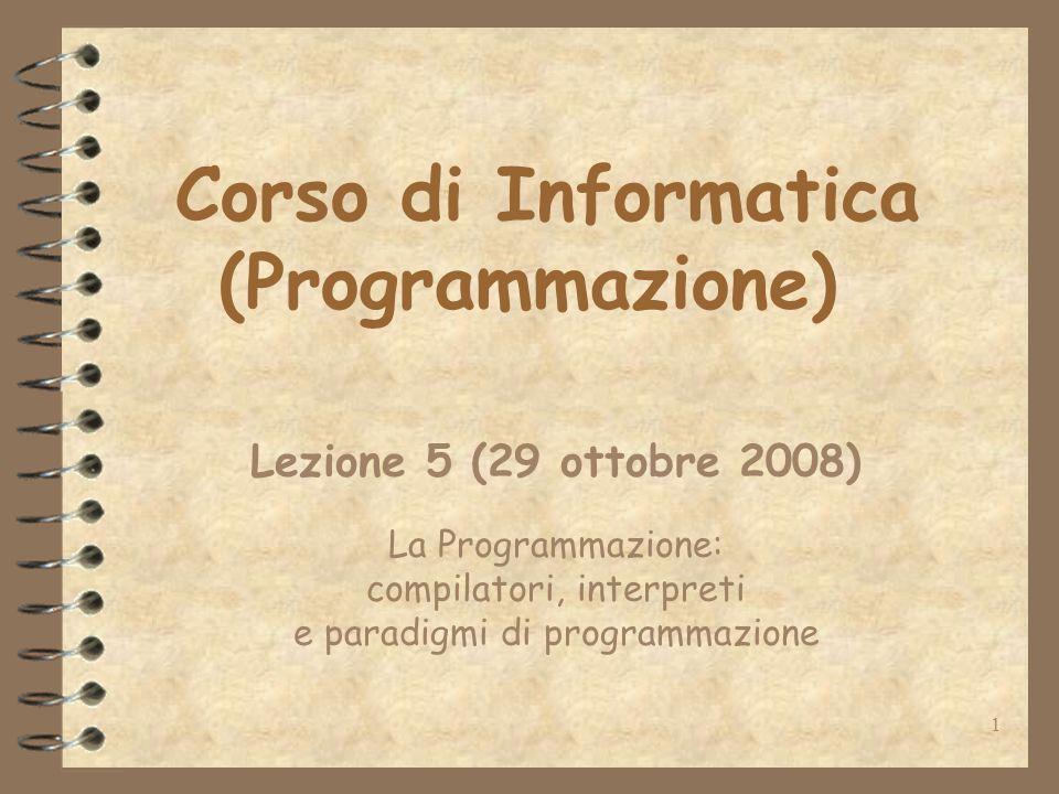 1 Corso di Informatica (Programmazione) Lezione 5 (29 ottobre 2008) La Programmazione: compilatori, interpreti e paradigmi di programmazione