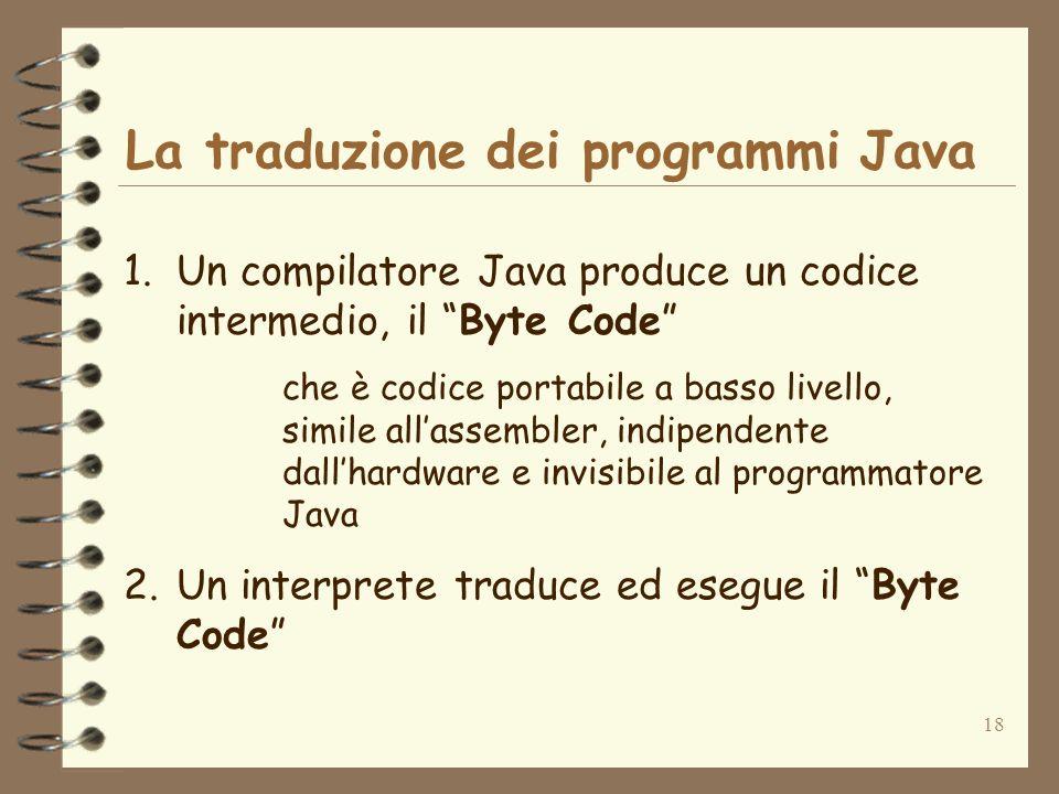 18 La traduzione dei programmi Java 1.Un compilatore Java produce un codice intermedio, il Byte Code che è codice portabile a basso livello, simile al