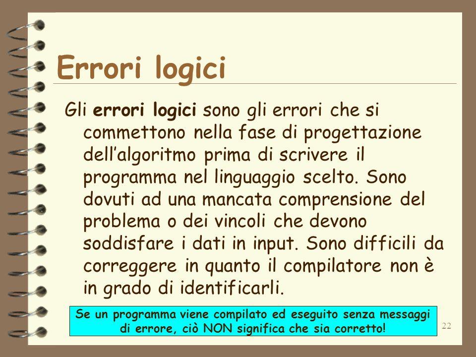22 Errori logici Gli errori logici sono gli errori che si commettono nella fase di progettazione dellalgoritmo prima di scrivere il programma nel ling