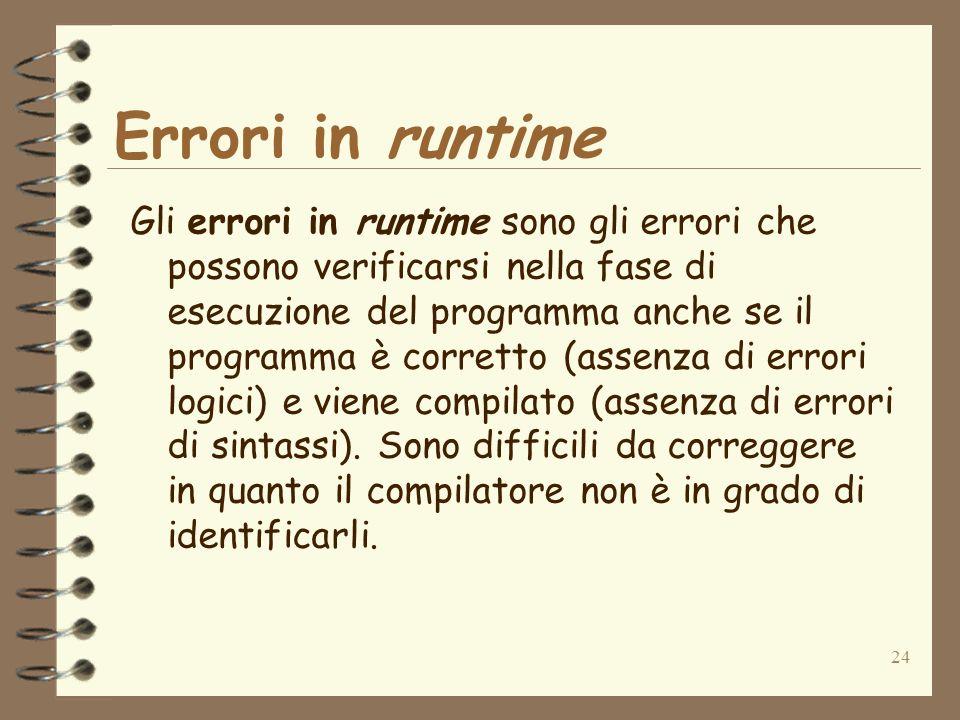24 Errori in runtime Gli errori in runtime sono gli errori che possono verificarsi nella fase di esecuzione del programma anche se il programma è corr