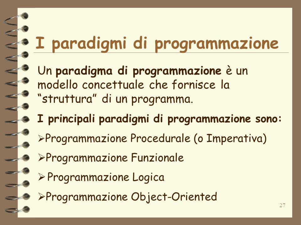 27 I paradigmi di programmazione Un paradigma di programmazione è un modello concettuale che fornisce la struttura di un programma. I principali parad