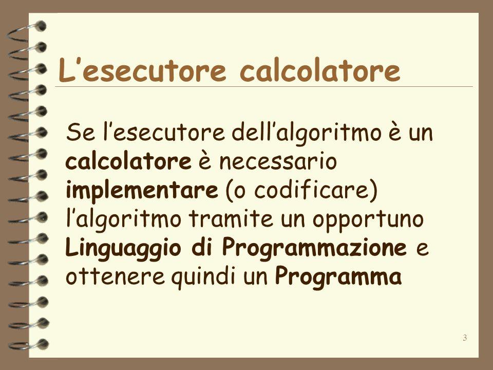3 Lesecutore calcolatore Se lesecutore dellalgoritmo è un calcolatore è necessario implementare (o codificare) lalgoritmo tramite un opportuno Linguag