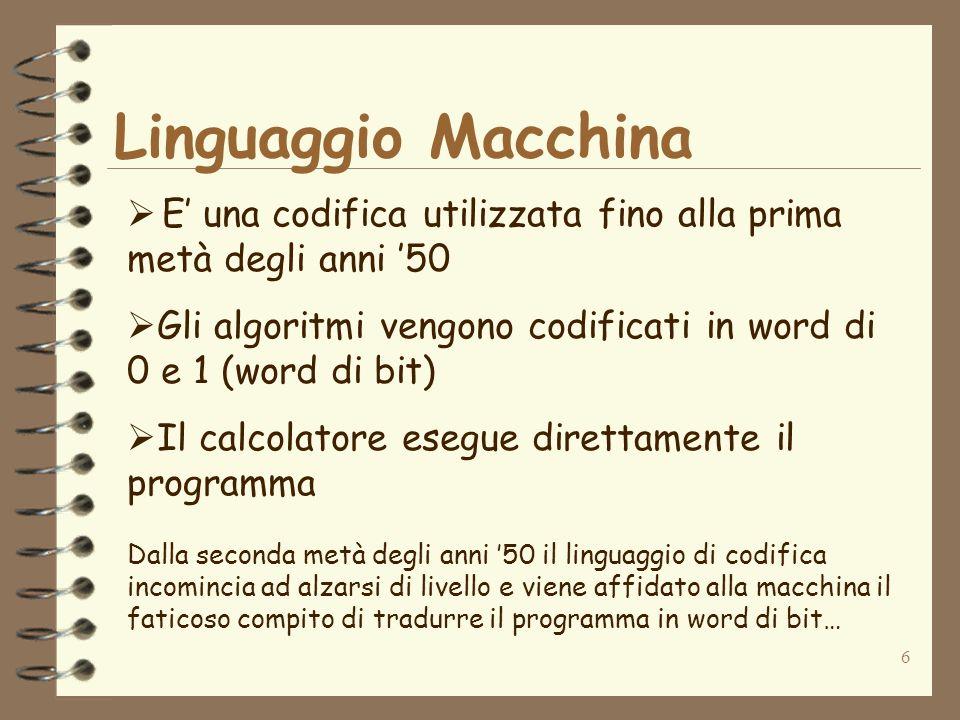 6 Linguaggio Macchina E una codifica utilizzata fino alla prima metà degli anni 50 Gli algoritmi vengono codificati in word di 0 e 1 (word di bit) Il