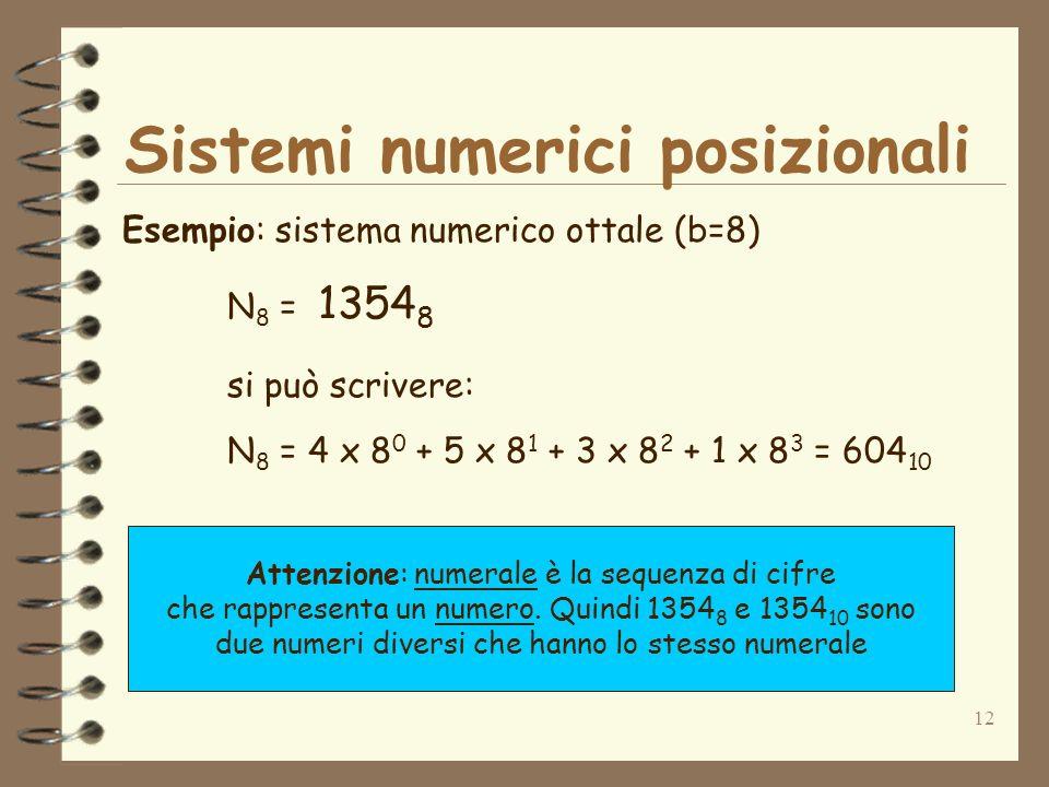 12 Sistemi numerici posizionali Esempio: sistema numerico ottale (b=8) N 8 = 1354 8 si può scrivere: N 8 = 4 x 8 0 + 5 x 8 1 + 3 x 8 2 + 1 x 8 3 = 604 10 Attenzione: numerale è la sequenza di cifre che rappresenta un numero.