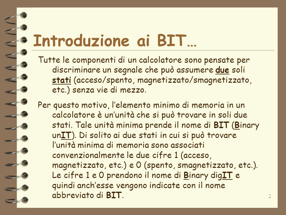 2 Introduzione ai BIT… Tutte le componenti di un calcolatore sono pensate per discriminare un segnale che può assumere due soli stati (acceso/spento, magnetizzato/smagnetizzato, etc.) senza vie di mezzo.