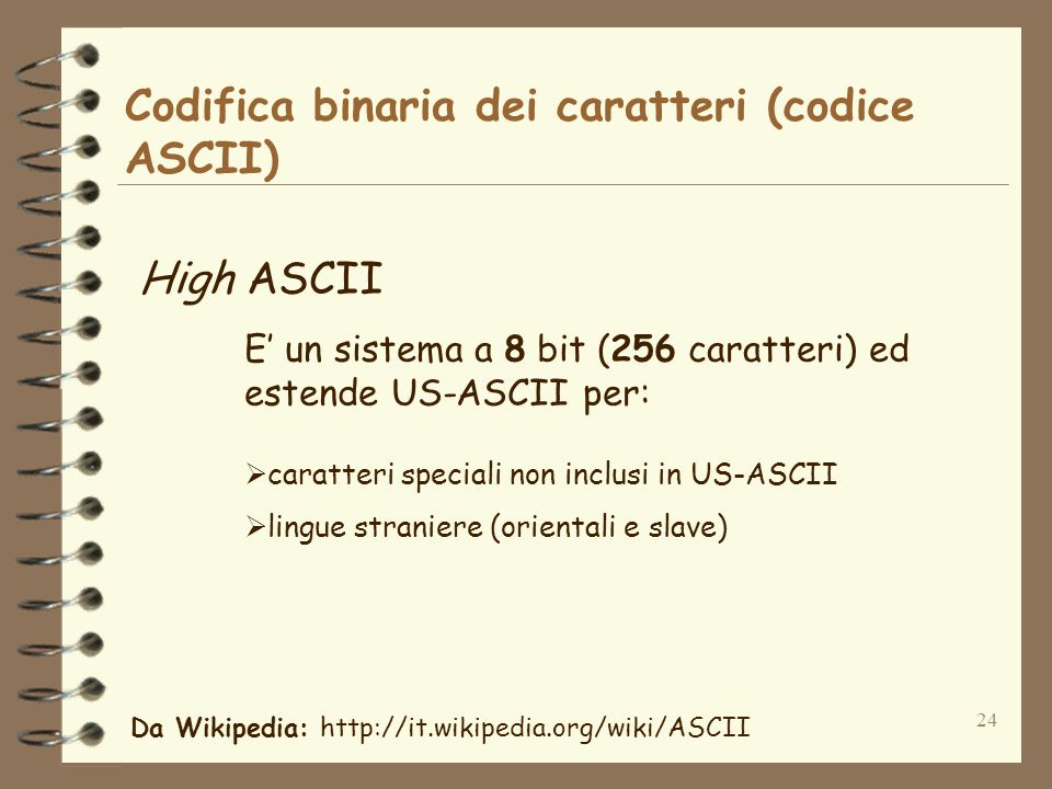 24 Codifica binaria dei caratteri (codice ASCII) High ASCII E un sistema a 8 bit (256 caratteri) ed estende US-ASCII per: caratteri speciali non inclusi in US-ASCII lingue straniere (orientali e slave) Da Wikipedia: http://it.wikipedia.org/wiki/ASCII