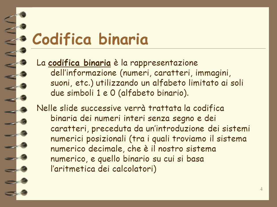 4 Codifica binaria La codifica binaria è la rappresentazione dellinformazione (numeri, caratteri, immagini, suoni, etc.) utilizzando un alfabeto limitato ai soli due simboli 1 e 0 (alfabeto binario).