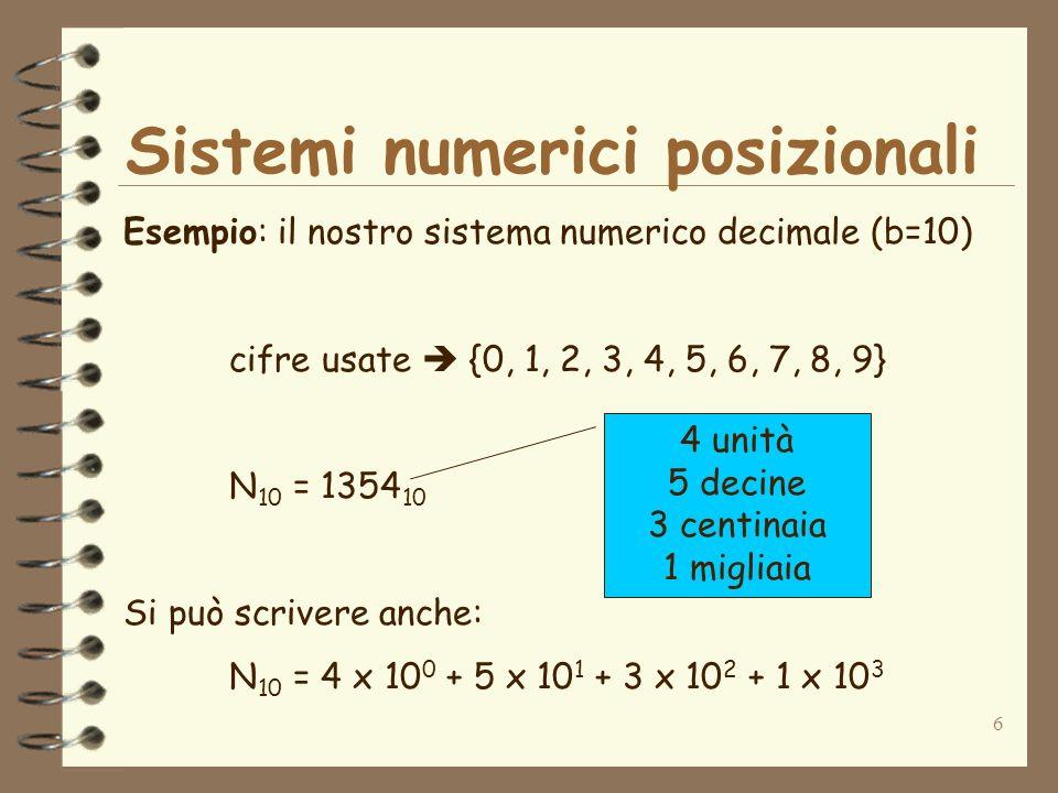 6 Sistemi numerici posizionali Esempio: il nostro sistema numerico decimale (b=10) cifre usate {0, 1, 2, 3, 4, 5, 6, 7, 8, 9} N 10 = 1354 10 Si può scrivere anche: N 10 = 4 x 10 0 + 5 x 10 1 + 3 x 10 2 + 1 x 10 3 4 unità 5 decine 3 centinaia 1 migliaia