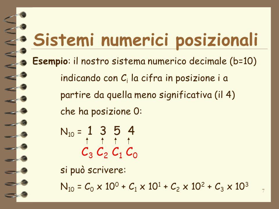 7 Sistemi numerici posizionali Esempio: il nostro sistema numerico decimale (b=10) indicando con C i la cifra in posizione i a partire da quella meno significativa (il 4) che ha posizione 0: N 10 = 1 3 5 4 C 3 C 2 C 1 C 0 si può scrivere: N 10 = C 0 x 10 0 + C 1 x 10 1 + C 2 x 10 2 + C 3 x 10 3