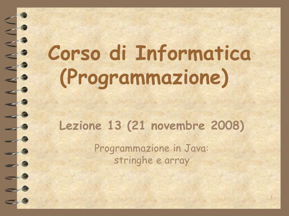 1 Corso di Informatica (Programmazione) Lezione 13 (21 novembre 2008) Programmazione in Java: stringhe e array