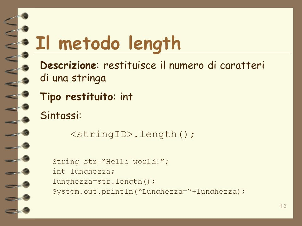12 Il metodo length Descrizione: restituisce il numero di caratteri di una stringa Tipo restituito: int Sintassi:.length(); String str=Hello world!; int lunghezza; lunghezza=str.length(); System.out.println(Lunghezza=+lunghezza);
