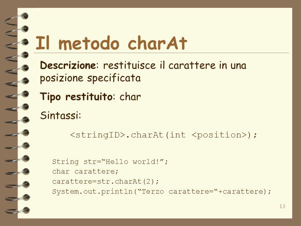 13 Il metodo charAt Descrizione: restituisce il carattere in una posizione specificata Tipo restituito: char Sintassi:.charAt(int ); String str=Hello
