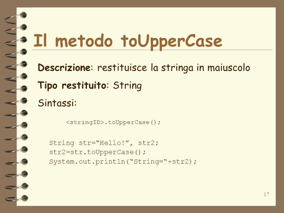 17 Il metodo toUpperCase Descrizione: restituisce la stringa in maiuscolo Tipo restituito: String Sintassi:.toUpperCase(); String str=Hello!, str2; st