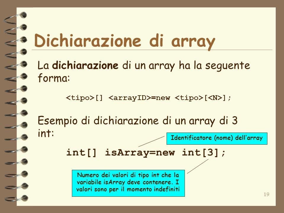 19 Dichiarazione di array La dichiarazione di un array ha la seguente forma: [] =new [ ]; Esempio di dichiarazione di un array di 3 int: int[] isArray