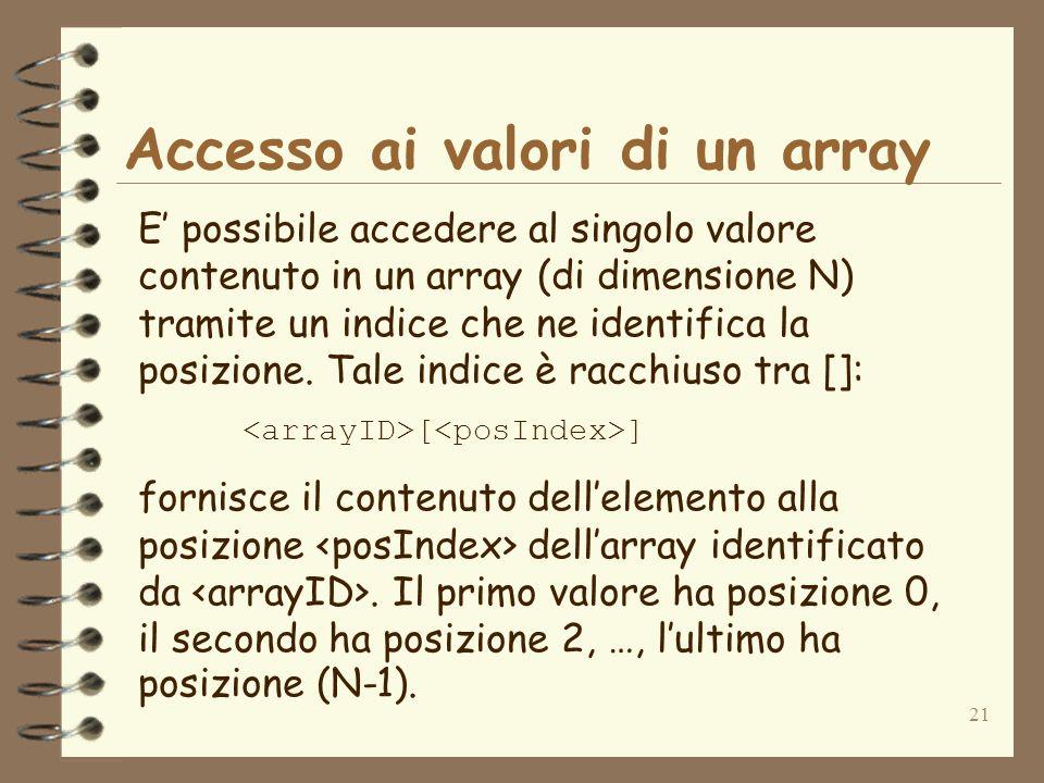 21 Accesso ai valori di un array E possibile accedere al singolo valore contenuto in un array (di dimensione N) tramite un indice che ne identifica la