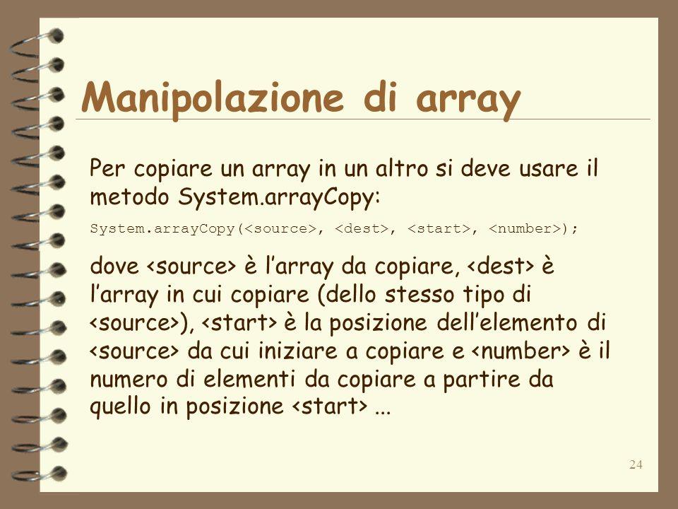 24 Manipolazione di array Per copiare un array in un altro si deve usare il metodo System.arrayCopy: System.arrayCopy(,,, ); dove è larray da copiare,