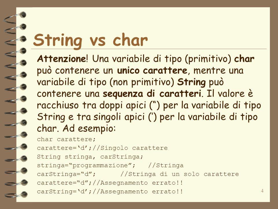 4 String vs char Attenzione! Una variabile di tipo (primitivo) char può contenere un unico carattere, mentre una variabile di tipo (non primitivo) Str