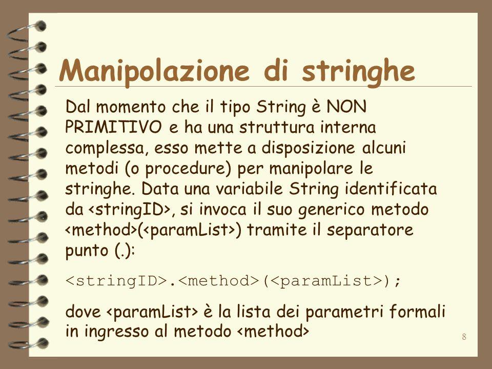 9 Manipolazione di stringhe … ad esempio il seguente codice dichiara una variabile String e ne ottiene la lunghezza: String str; str=Hello world!; int lunghezza; lunghezza=str.length(); System.out.println(Lunghezza=+lunghezza); Il metodo length() di una variabile di tipo String restituisce il valore della lunghezza della stringa di caratteri contenuta nella variabile che invoca il metodo (in questo caso la variabile identificata da str)