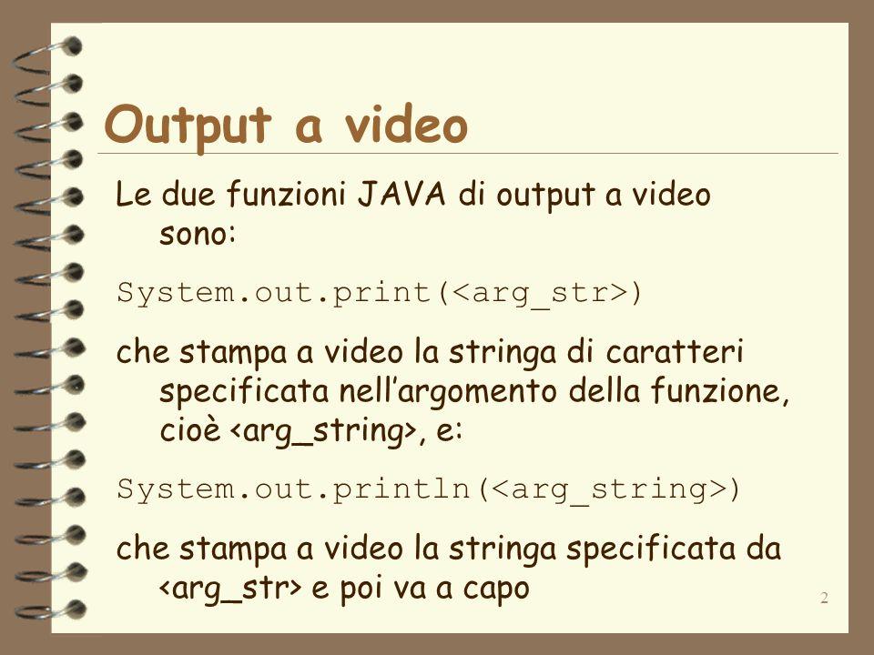 2 Output a video Le due funzioni JAVA di output a video sono: System.out.print( ) che stampa a video la stringa di caratteri specificata nellargomento della funzione, cioè, e: System.out.println( ) che stampa a video la stringa specificata da e poi va a capo