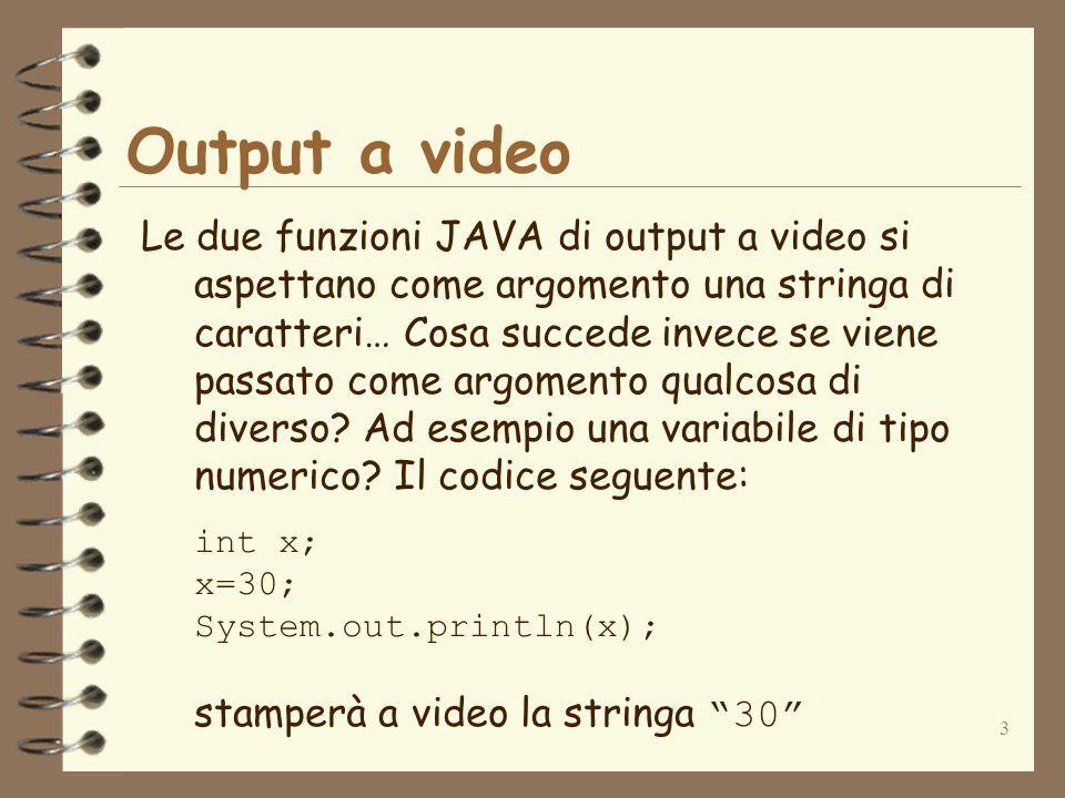 3 Output a video Le due funzioni JAVA di output a video si aspettano come argomento una stringa di caratteri… Cosa succede invece se viene passato com