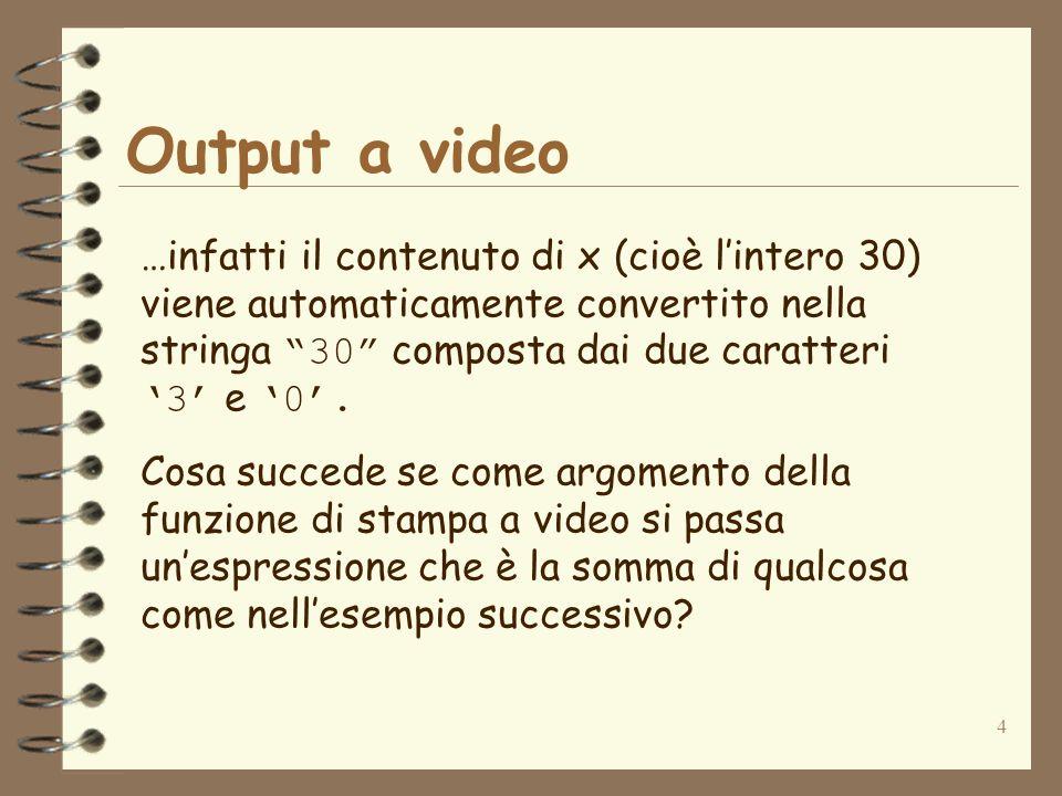 5 Output a video Il seguente codice: int x; x=3; System.out.println(x vale +x); stampa a video la stringa x vale 3 Dal momento che non è possibile effettuare la somma di una stringa di caratteri e di un valore intero, il contenuto di x (cioè 3) viene convertito nella stringa 3 e poi concatenato alla fine della stringa x vale per ottenere la stringa x vale 3 che verrà stampata a video