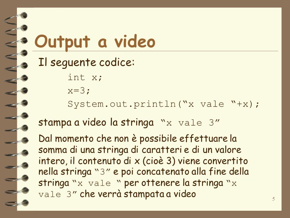 6 Output a video Il seguente codice: int x; x=3; int y=4; System.out.println(x vale +x+ e y vale +y); stampa a video la stringa x vale 3 e y vale 4 I contenuti di x e y (cioè gli interi 3 e 4) vengono trasformati rispettivamente nelle stringhe 3 e 4 prima di effettuare la concatenazione di: x vale, di 3, di e y vale e di 4